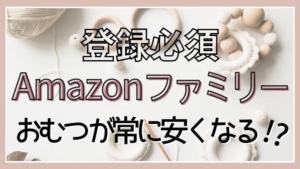 【登録無料で特典多数】Amazonファミリーのお得なおむつの買い方とは?