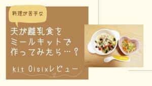【簡単&失敗なし】料理が苦手な夫が、離乳食をミールキットで作ってみたら・・・?kitOisixレビュー!