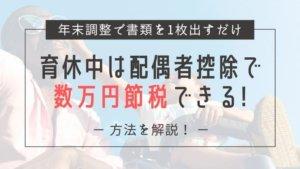 【育休中なのに手取り額が増える!?】年末調整で数万円の節税に!配偶者控除の仕組みと方法を解説
