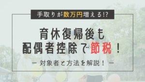 【数万円の節税!】実は対象かも?育休から復帰後も配偶者控除が受けられるか確認しよう!