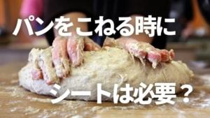 パンをこねる時にシートは必要?使わなかったらどうなる?